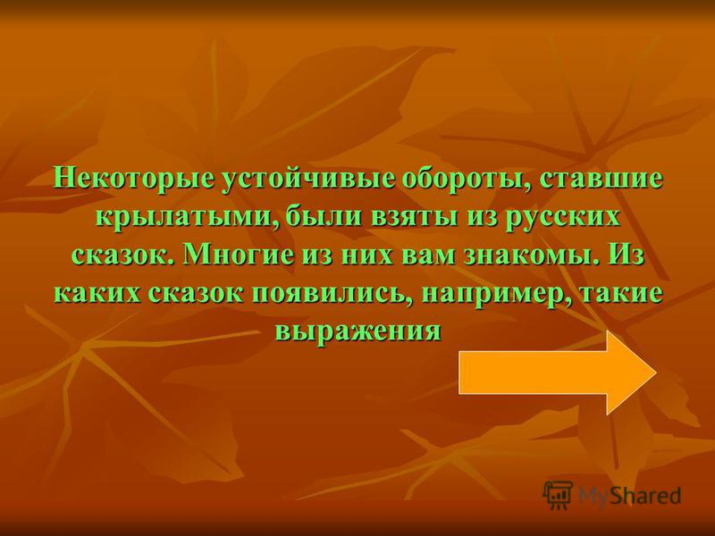Некоторые устойчивые обороты, ставшие крылатыми, были взяты из русских сказок. Многие из них вам знакомы. Из каких сказок появились, например, такие выражения