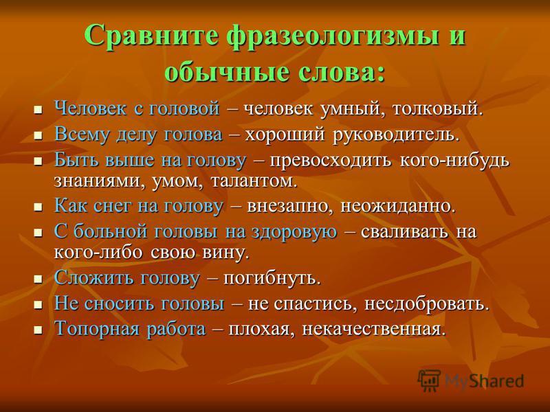 Сравните фразеологизмы и обычные слова: Человек с головой – человек умный, толковый. Человек с головой – человек умный, толковый. Всему делу голова – хороший руководитель. Всему делу голова – хороший руководитель. Быть выше на голову – превосходить к