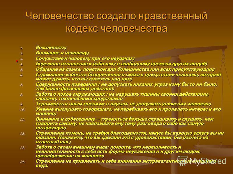 Человечество создало нравственный кодекс человечества 1. Вежливость; 2. Внимание к человеку; 3. Сочувствие к человеку при его неудачах; 4. Бережное отношение к рабочему и свободному времени других людей; 5. Общение на языке, понятном для большинства