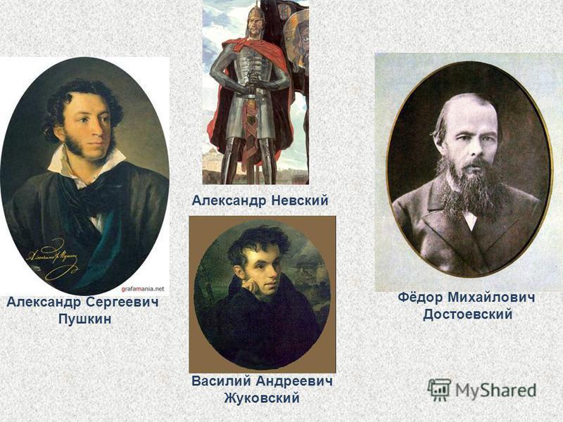 Александр Сергеевич Пушкин Александр Невский Фёдор Михайлович Достоевский Василий Андреевич Жуковский