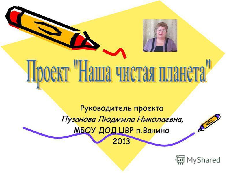 Руководитель проекта Пузанова Людмила Николаевна, МБОУ ДОД ЦВР п.Ванино 2013