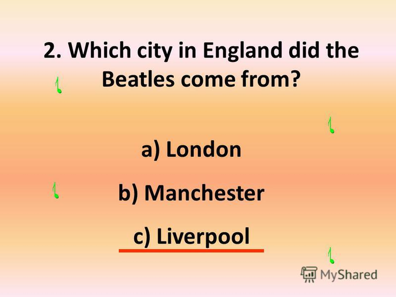2. Which city in England did the Beatles come from? a) London b) Manchester c) Liverpool
