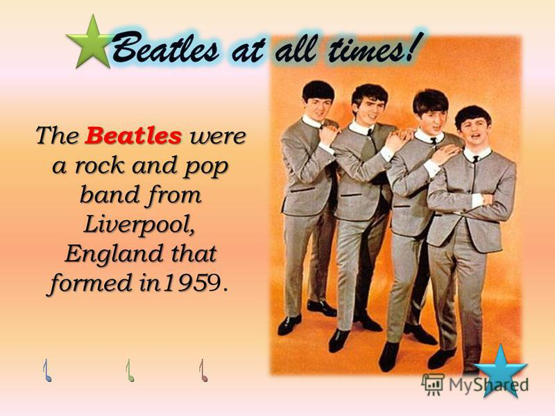 The Beatles were a rock and pop band from Liverpool, England that formed in195 England that formed in195 9.