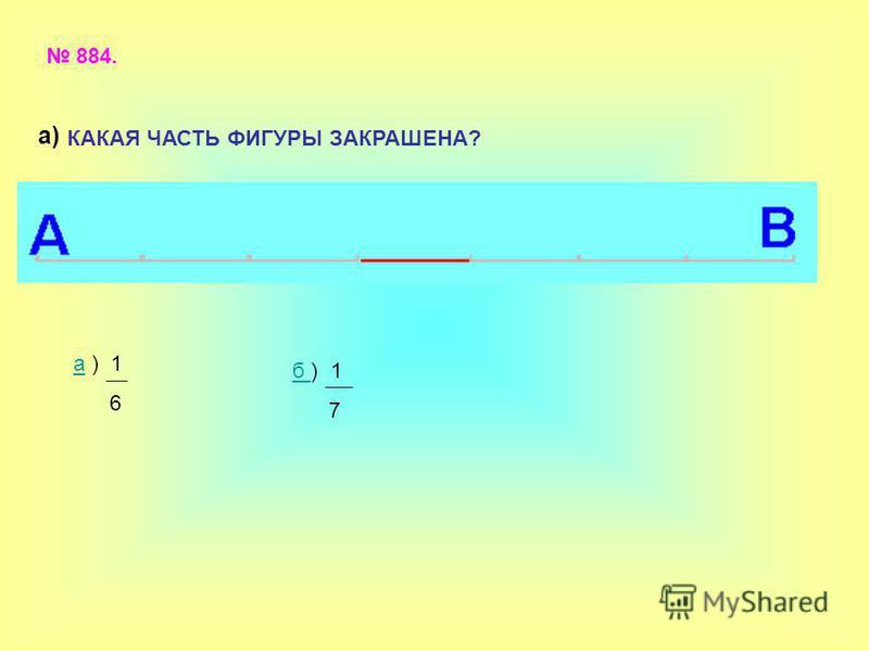 884. КАКАЯ ЧАСТЬ ФИГУРЫ ЗАКРАШЕНА? аа ) 1 6 б б ) 1 7 а)