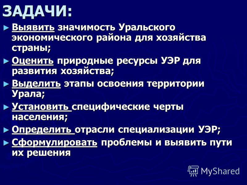 ЗАДАЧИ: Выявить значимость Уральского экономического района для хозяйства страны; Выявить значимость Уральского экономического района для хозяйства страны; Оценить природные ресурсы УЭР для развития хозяйства; Оценить природные ресурсы УЭР для развит