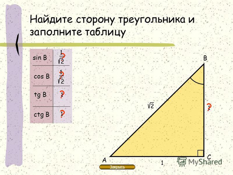 Найдите сторону треугольника и заполните таблицу 1 А В С ? ? ? ? sin В cos В tg В ctg В ? 2 1 2 1 1 2 1 1 Закрыть
