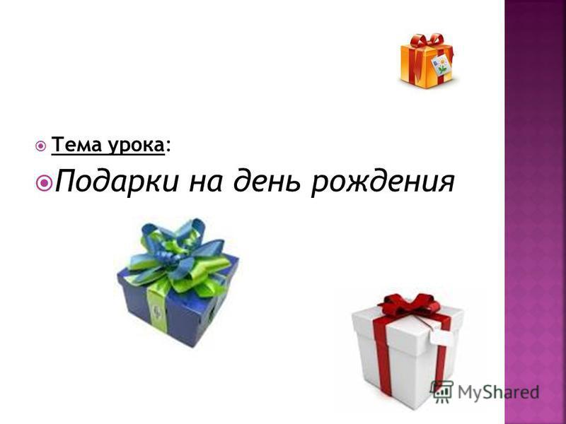 Тема урока: Подарки на день рождения