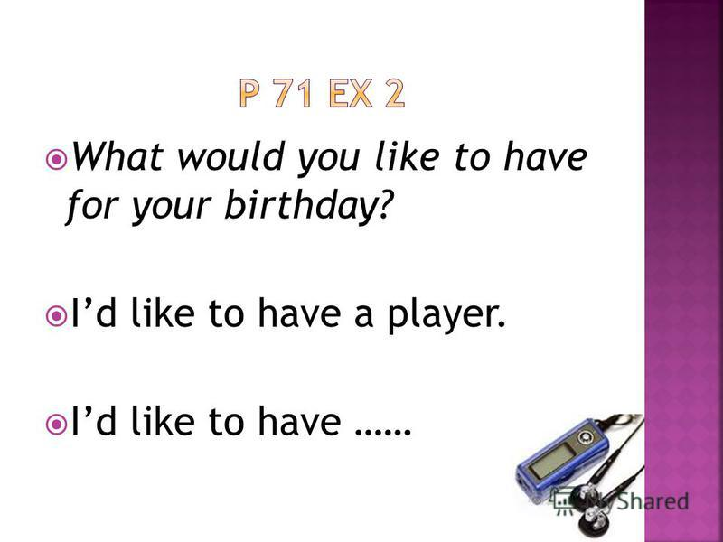What would you like to have for your birthday? Id like to have a player. Id like to have ……