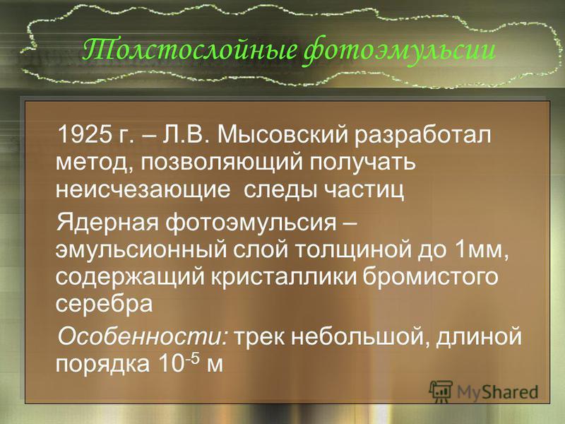 Толстослойные фотоэмульсии 1925 г. – Л.В. Мысовский разработал метод, позволяющий получать неисчезающие следы частиц Ядерная фотоэмульсия – эмульсионный слой толщиной до 1 мм, содержащий кристаллики бромистого серебра Особенности: трек небольшой, дли