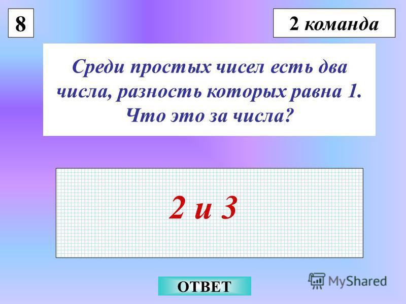 8 2 команда Среди простых чисел есть два числа, разность которых равна 1. Что это за числа? 2 и 3 ОТВЕТ