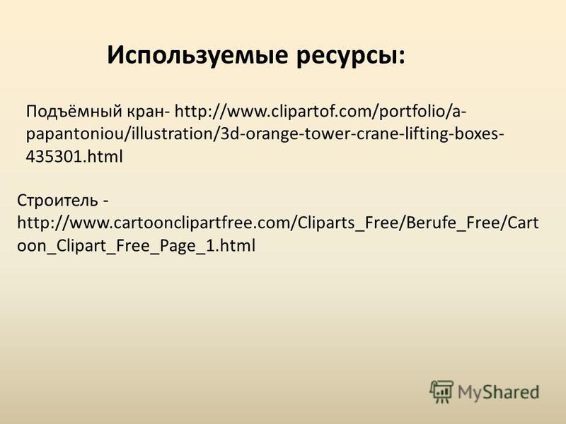 Подъёмный кран- http://www.clipartof.com/portfolio/a- papantoniou/illustration/3d-orange-tower-crane-lifting-boxes- 435301. html Строитель - http://www.cartoonclipartfree.com/Cliparts_Free/Berufe_Free/Cart oon_Clipart_Free_Page_1. html Используемые р