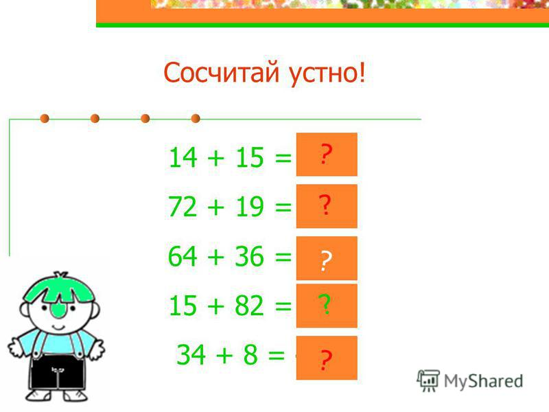 Сосчитай устно! 14 + 15 = 29 72 + 19 = 91 64 + 36 = 100 15 + 82 = 97 34 + 8 = 42 ? ? ? ? ?