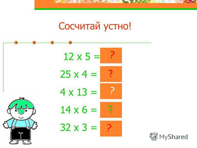 Сосчитай устно! 12 х 5 = 60 25 х 4 = 100 4 х 13 = 52 14 х 6 = 84 32 х 3 = 96 ? ? ? ? ?