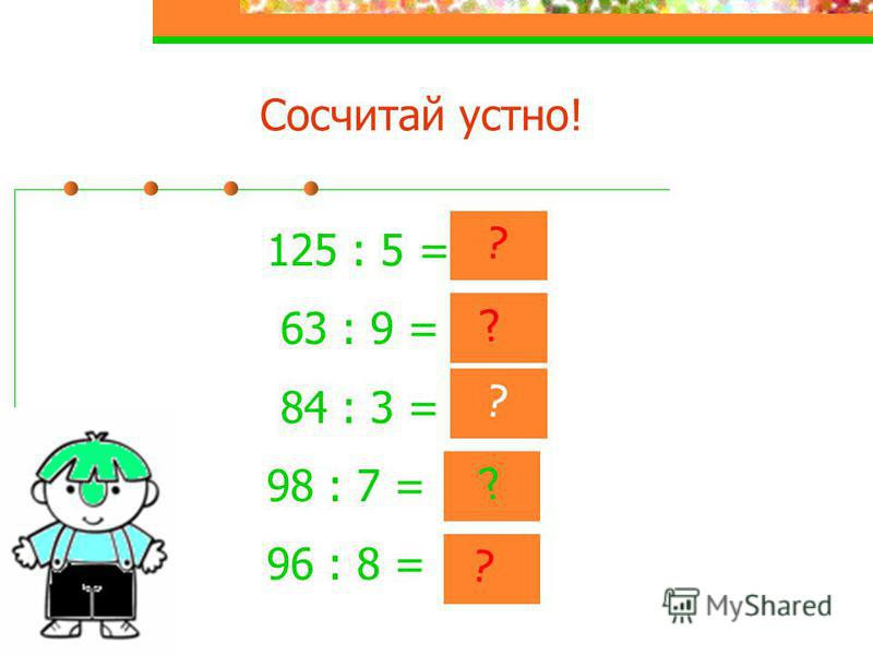 Сосчитай устно! 125 : 5 = 25 63 : 9 = 7 84 : 3 = 28 98 : 7 = 14 96 : 8 = 12 ? ? ? ? ?