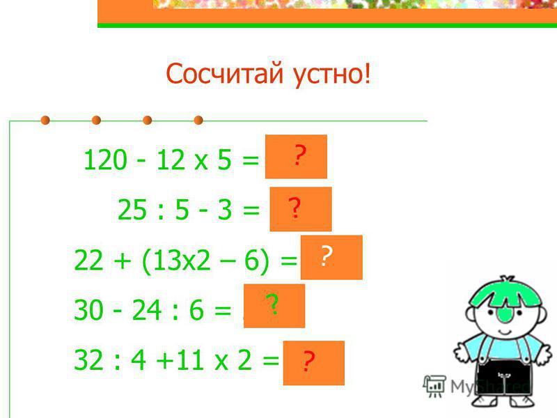 Сосчитай устно! 120 - 12 х 5 = 60 25 : 5 - 3 = 2 22 + (13 х 2 – 6) = 42 30 - 24 : 6 = 26 32 : 4 +11 х 2 = 30 ? ? ? ? ?