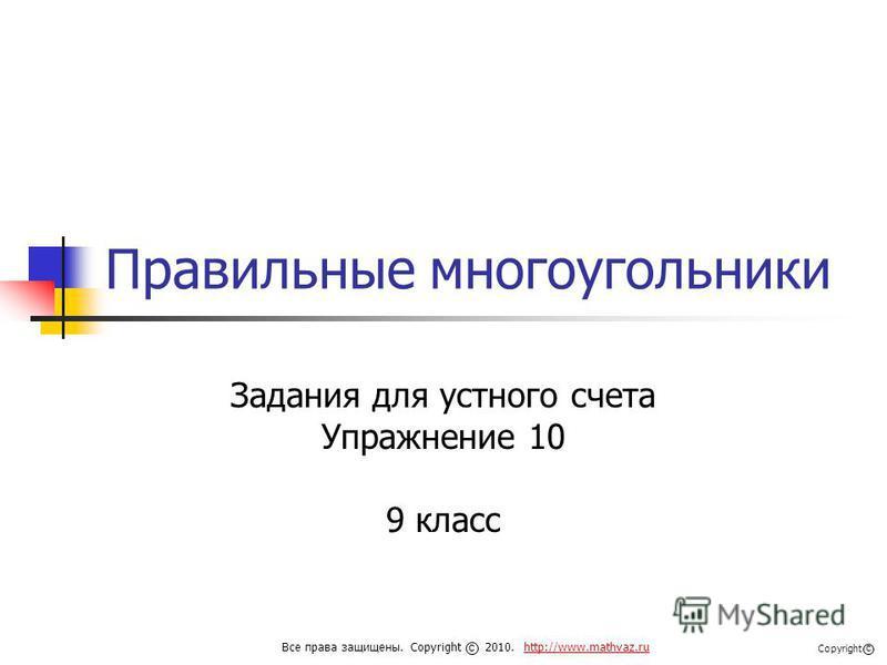 Правильные многоугольники Задания для устного счета Упражнение 10 9 класс Все права защищены. Copyright 2010. http://www.mathvaz.ruhttp://www.mathvaz.ru с Copyright с