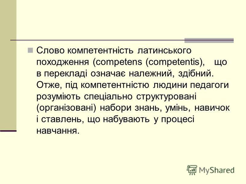 Слово компетентність латинського походження (competens (competentis), що в перекладі означає належний, здібний. Отже, під компетентністю людини педагоги розуміють спеціально структуровані (організовані) набори знань, умінь, навичок і ставлень, що наб