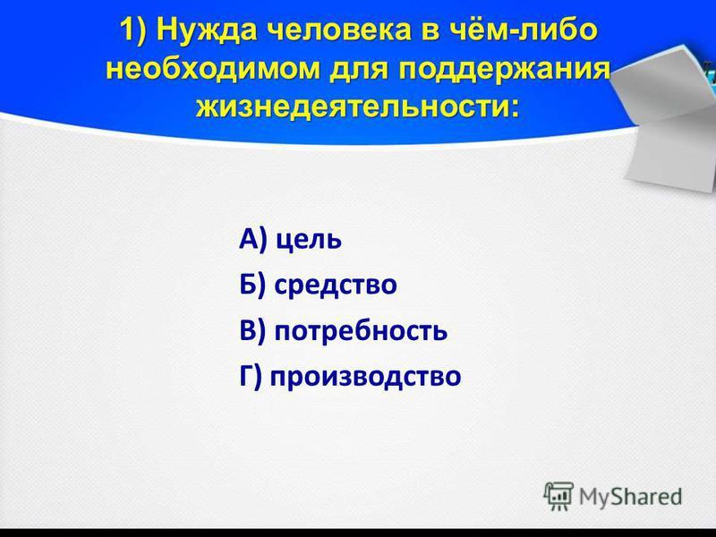 1) Нужда человека в чём-либо необходимом для поддержания жизнедеятельности: А) цель Б) средство В) потребность Г) производство