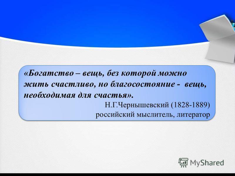 «Богатство – вещь, без которой можно жить счастливо, но благосостояние - вещь, необходимая для счастья». Н.Г.Чернышевский (1828-1889) российский мыслитель, литератор «Богатство – вещь, без которой можно жить счастливо, но благосостояние - вещь, необх