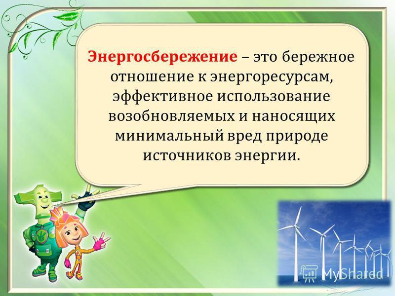 Энергосбережение – это бережное отношение к энергоресурсам, эффективное использование возобновляемых и наносящих минимальный вред природе источников энергии.