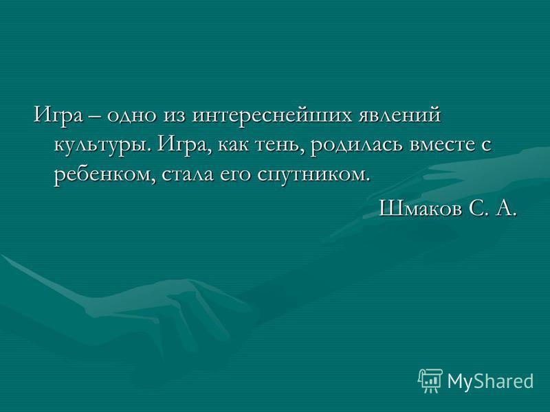 Игра – одно из интереснейших явлений культуры. Игра, как тень, родилась вместе с ребенком, стала его спутником. Шмаков С. А.