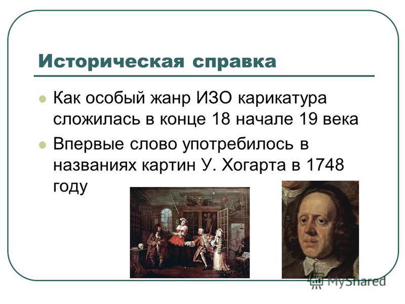 Историческая справка Как особый жанр ИЗО карикатура сложилась в конце 18 начале 19 века Впервые слово употребилось в названиях картин У. Хогарта в 1748 году