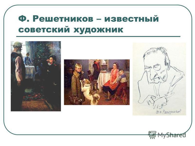 Ф. Решетников – известный советский художник