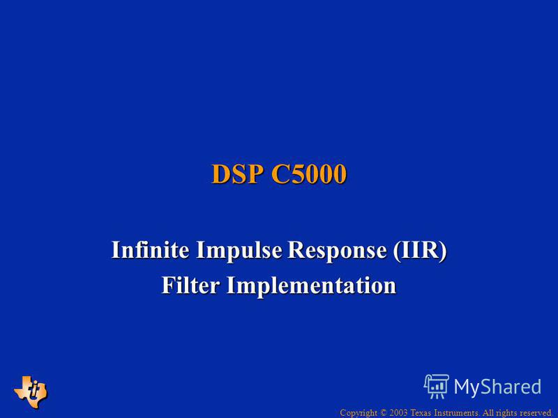 Copyright © 2003 Texas Instruments. All rights reserved. DSP C5000 Infinite Impulse Response (IIR) Filter Implementation