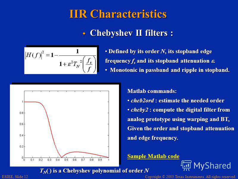 Copyright © 2003 Texas Instruments. All rights reserved. ESIEE, Slide 12 IIR Characteristics Chebyshev II filters : Chebyshev II filters : Defined by its order N, its stopband edge Defined by its order N, its stopband edge frequency f s and its stopb