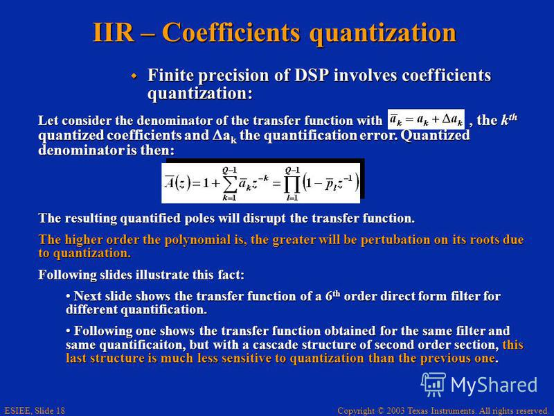 Copyright © 2003 Texas Instruments. All rights reserved. ESIEE, Slide 18 IIR – Coefficients quantization Finite precision of DSP involves coefficients quantization: Finite precision of DSP involves coefficients quantization: Let consider the denomina