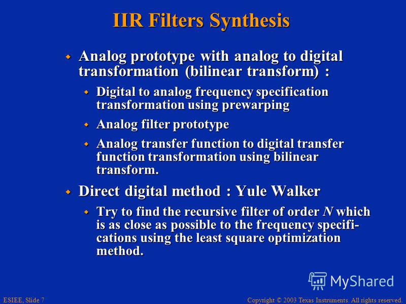 Copyright © 2003 Texas Instruments. All rights reserved. ESIEE, Slide 7 IIR Filters Synthesis Analog prototype with analog to digital transformation (bilinear transform) : Analog prototype with analog to digital transformation (bilinear transform) :