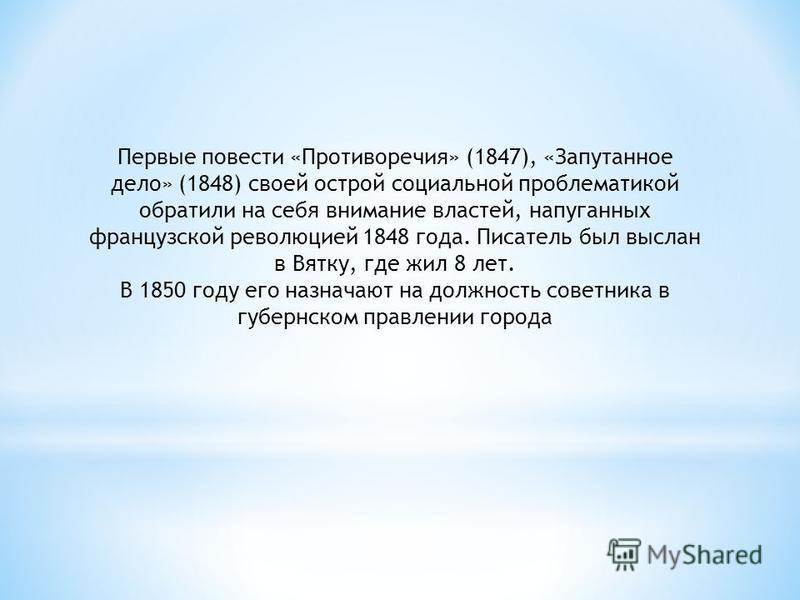 Первые повести «Противоречия» (1847), «Запутанное дело» (1848) своей острой социальной проблематикой обратили на себя внимание властей, напуганных французской революцией 1848 года. Писатель был выслан в Вятку, где жил 8 лет. В 1850 году его назначают
