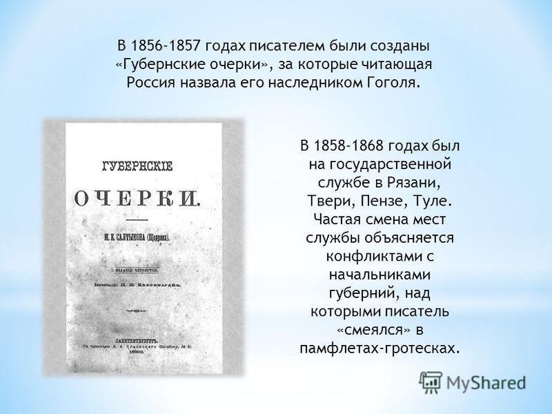 В 1856-1857 годах писателем были созданы «Губернские очерки», за которые читающая Россия назвала его наследником Гоголя. В 1858-1868 годах был на государственной службе в Рязани, Твери, Пензе, Туле. Частая смена мест службы объясняется конфликтами с