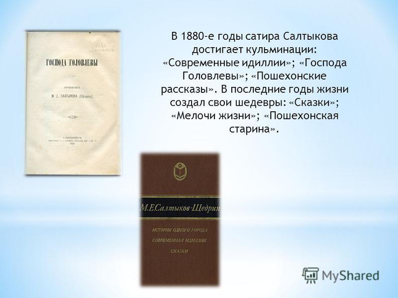 В 1880-е годы сатира Салтыкова достигает кульминации: «Современные идиллии»; «Господа Головлевы»; «Пошехонские рассказы». В последние годы жизни создал свои шедевры: «Сказки»; «Мелочи жизни»; «Пошехонская старина».