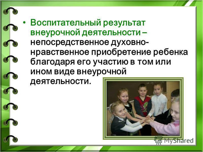 Воспитательный результат внеурочной деятельности – непосредственное духовно- нравственное приобретение ребенка благодаря его участию в том или ином виде внеурочной деятельности.