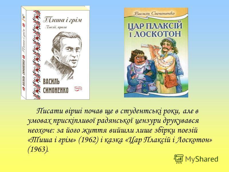 Писати вірші почав ще в студентські роки, але в умовах прискіпливої радянської цензури друкувався неохоче: за його життя вийшли лише збірки поезій «Тиша і грім» (1962) і казка «Цар Плаксій і Лоскотон» (1963).