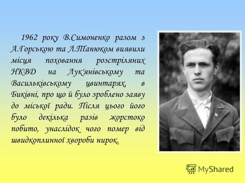 1962 року В.Симоненко разом з А.Горською та Л.Танюком виявили місця поховання розстріляних НКВД на Лук'янівському та Васильківському цвинтарях, в Биківні, про що й було зроблено заяву до міської ради. Після цього його було декілька разів жорстоко поб