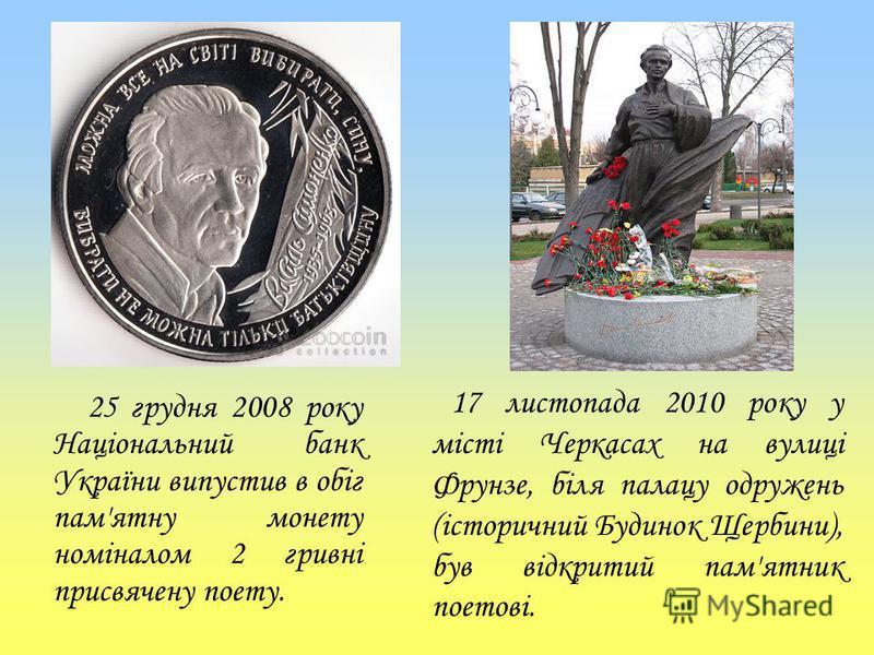 25 грудня 2008 року Національний банк України випустив в обіг пам'ятну монету номіналом 2 гривні присвячену поету. 17 листопада 2010 року у місті Черкасах на вулиці Фрунзе, біля палацу одружень (історичний Будинок Щербини), був відкритий пам'ятник по