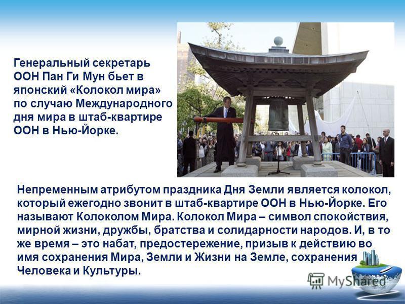 Генеральный секретарь ООН Пан Ги Мун бьет в японский «Колокол мира» по случаю Международного дня мира в штаб-квартире ООН в Нью-Йорке. Непременным атрибутом праздника Дня Земли является колокол, который ежегодно звонит в штаб-квартире ООН в Нью-Йорке