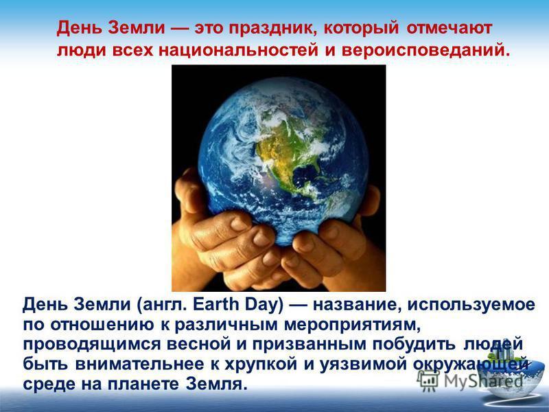 День Земли (англ. Earth Day) название, используемое по отношению к различным мероприятиям, проводящимся весной и призванным побудить людей быть внимательнее к хрупкой и уязвимой окружающей среде на планете Земля. День Земли это праздник, который отме