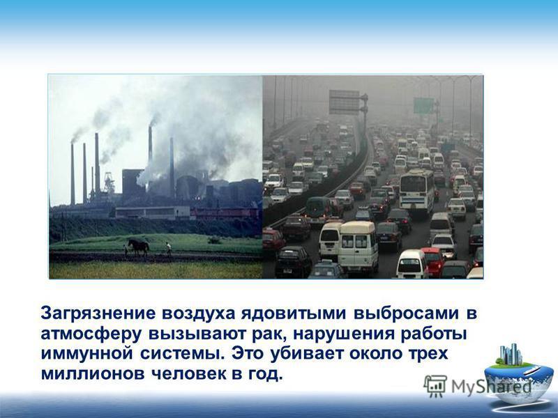 Загрязнение воздуха ядовитыми выбросами в атмосферу вызывают рак, нарушения работы иммунной системы. Это убивает около трех миллионов человек в год.