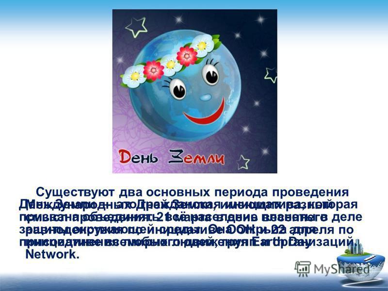 Существуют два основных периода проведения Международных Дней Земли, имеющих разный смысл проведения. 21 марта в день весеннего равноденствия по инициативе ООН и 22 апреля по инициативе всемирного движения Earth Day Network. День Земли это гражданска