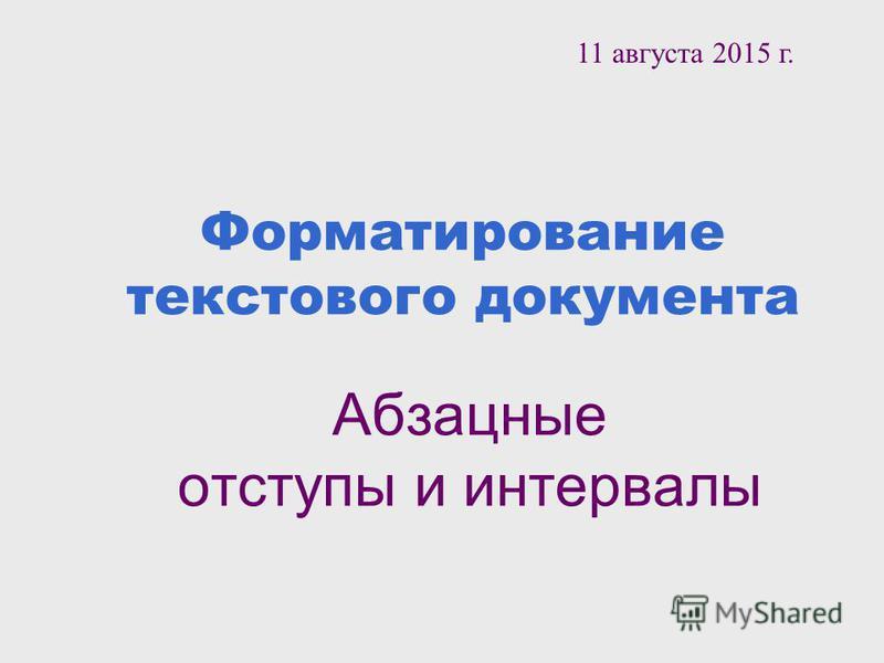 Форматирование текстового документа Абзацные отступы и интервалы 11 августа 2015 г.