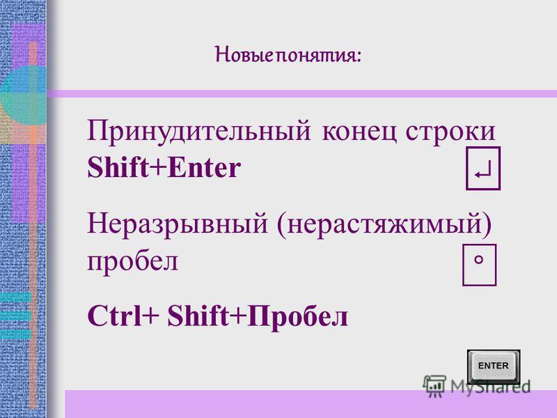 Принудительный конец строки Shift+Enter Неразрывный (нерастяжимый) пробел Ctrl+ Shift+Пробел Новые понятия: