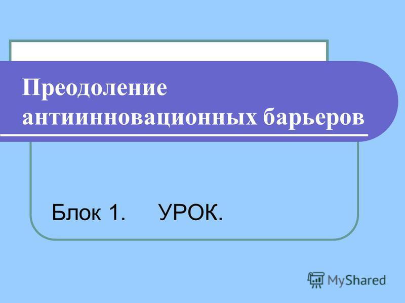 Преодоление анти инновационных барьеров Блок 1. УРОК.