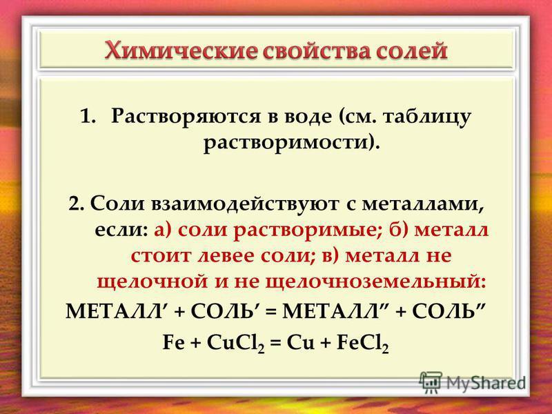 1.Растворяются в воде (см. таблицу растворимости). 2. Соли взаимодействуют с металлами, если: а) соли растворимые; б) металл стоит левее соли; в) металл не щелочной и не щелочноземельный: МЕТАЛЛ + СОЛЬ = МЕТАЛЛ + СОЛЬ Fe + CuCl 2 = Cu + FeCl 2 1.Раст