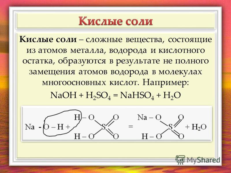 Кислые соли – сложные вещества, состоящие из атомов металла, водорода и кислотного остатка, образуются в результате не полного замещения атомов водорода в молекулах многоосновных кислот. Например: NaOH + H 2 SO 4 = NaHSO 4 + H 2 O Кислые соли – сложн