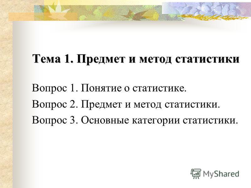 Тема 1. Предмет и метод статистики Вопрос 1. Понятие о статистике. Вопрос 2. Предмет и метод статистики. Вопрос 3. Основные категории статистики.