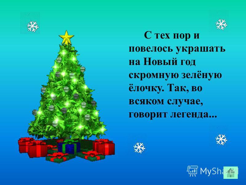 С тех пор и повелось украшать на Новый год скромную зелёную ёлочку. Так, во всяком случае, говорит легенда...