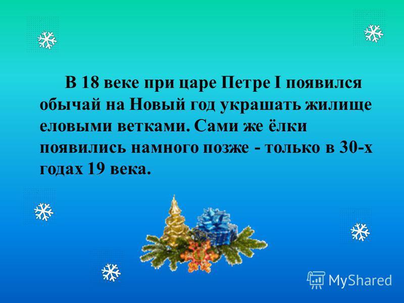 В 18 веке при царе Петре І появился обычай на Новый год украшать жилище еловыми ветками. Сами же ёлки появились намного позже - только в 30-х годах 19 века.